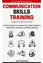 Communication skills : a practical guide to improving your social intelligence, presentation, persuasión  and public speaking