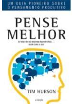 Pense melhor : um guia pioneiro sobre o pensamento produtivo : (o futuro da sua empresa depende disso... assim como o seu)